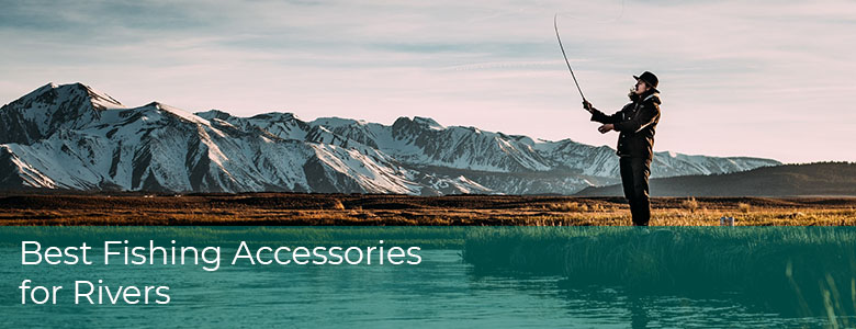 Best Fishing Accessories For Rivers