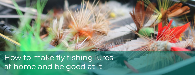 How to Make Fly Fishing Lures at Home and Be Good At It